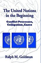The United Nations in the beginning : conflict processes, colligation, cases