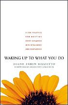 Waking up to what you do : a Zen practice for meeting every situation with intelligence and compassion