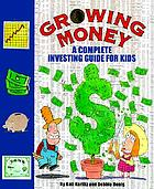 Growing money : a complete investing guide for kids