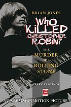 Brian Jones : who killed Christopher Robin? : the truth behind the murder of a Rolling Stone