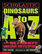 Scholastic dinosaurs A-Z : the ultimate dinosaur encyclopedia