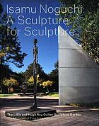 Isamu Noguchi : a sculpture for sculpture : the Lillie and Hugh Roy Cullen Sculpture Garden