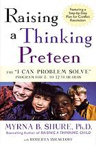 "Raising a thinking preteen : the ""I can problem solve"" program for 8- to 12- year-olds"