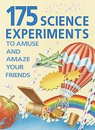 175 science experiments to amuse and amaze your friends : experiments, tricks, things to make