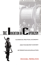 The invention of capitalism : classical political economy and the secret history of primitive accumulation