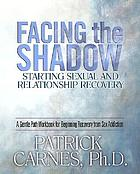 Facing the shadow : starting sexual and relationship recovery : a gentle path to beginning recovery from sex addiction