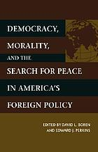 Democracy, morality, and the search for peace in America's foreign policy