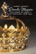Princelie majestie : the court of James V of Scotland, 1528-1542