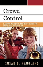 Crowd control : classroom management and effective teaching for chorus, band, and orchestra