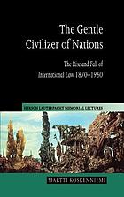 The gentle civilizer of nations the rise and fall of international law, 1870-1960