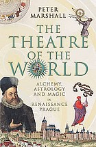 The theatre of the world : alchemy, astrology and magic in Renaissance Prague