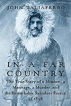In a far country : the true story of a mission, a marriage, a murder, and the remarkable reindeer rescue of 1898