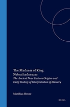 The madness of King Nebuchadnezzar : the ancient Near Eastern origins and early history of interpretation of Daniel 4