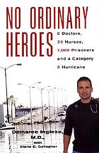 No ordinary heroes : 8 doctors, 30 nurses, 7,000 prisoners, and a category 5 hurricane