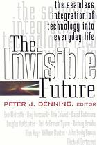 The Invisible future : the seamless integration of technology into everyday life