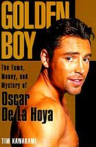 Golden boy : the fame, money, and mystery of Oscar de la Hoya