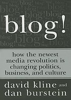 Blog! : how the newest media revolution is changing politics, business, and culture