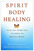 Spirit body healing : using your mind's eye to unlock the medicine within