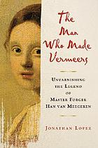 The man who made Vermeers : unvarnishing the legend of master forger Han van Meegeren
