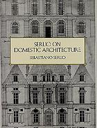 Sebastiano Serlio on domestic architecture : different dwellings from the meanest hovel to the most ornate palace : the sixteenth-century manuscript of book VI in the Avery Library of Columbia University