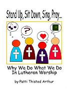 Stand up, sit down, sing, pray-- : why we do what we do in Lutheran worship