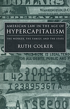 American law in the age of hypercapitalism : the worker, the family, and the state