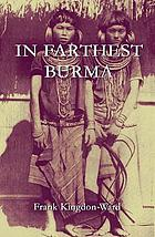 In farthest Burma; the record of an arduous journey of exploration and research through the unknown frontier territory of Burma and Tibet