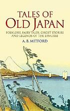 Tales of old Japan : folklore, fairy tales, ghost stories, and legends of the Samurai