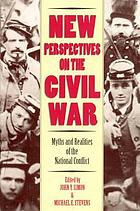 New perspectives on the Civil War : myths and realities of the national conflict
