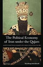 The political economy of Iran under the Qajars : society, politics, economics and foreign relations, 1796-1926