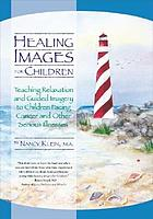 Healing images for children : teaching relaxation and guided imagery to children facing cancer and other serious illnesses