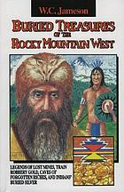 Buried treasures of the Rocky Mountain West : legends of lost mines, train robbery gold, caves of forgotten riches, and Indians' buried silver
