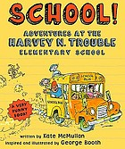 School! : adventures at the Harvey N. Trouble Elementary School