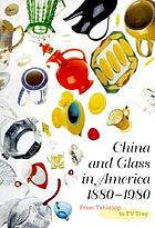China and glass in America, 1880-1980 : from tabletop to TV tray