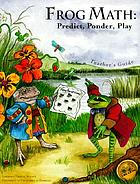 Frog math : predict, ponder, play : teacher's guide
