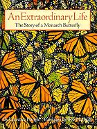 An extraordinary life : the story of a monarch butterfly