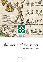 The world of the Aztecs, in the Florentine codex