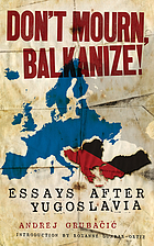 Don't mourn, Balkanize! essays after Yugoslavia