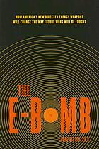 The E-bomb : how America's new directed energy weapons will change the way future wars will be fought