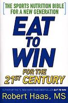Eat to win for the 21st Century : the sports nutrition bible for a new generation