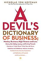 A devil's dictionary of business : monkey business; high finance and low; money, the making, losing, and printing thereof; commerce; trade; clever tricks; tours de force; globalism and globaloney; industry; invention; the stock market; marvelous explanations and clarifications; all presented with wit and attitude ...
