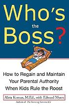 Who's the boss : how to regain and maintain your parental authority when kids rule the roost