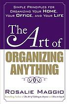 The art of organizing anything : simple principles for organizing your home, your office, and your life