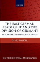 The East German leadership and the division of Germany : patriotism and propaganda 1945-1953The East German leadership and the division of Germany patriotism and propaganda 1945-1953