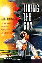 Fixing the sky : the checkered history of weather and climate control