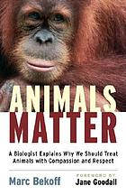 Animals matter : a biologist explains why we should treat animals with compassion and respect