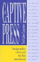 The captive press : foreign policy crises and the First Amendment