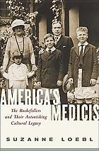 America's Medicis : the Rockefellers and their astonishing cultural legacy