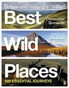 Britain & Ireland's best wild places : 500 ways to discover the wild
