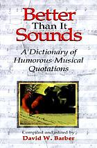 Better than it sounds : a dictionary of humorous musical quotations